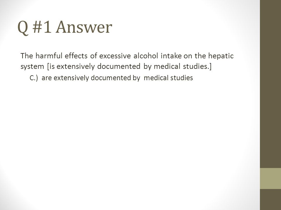Q #1 Answer The harmful effects of excessive alcohol intake on the hepatic system [is extensively documented by medical studies.]